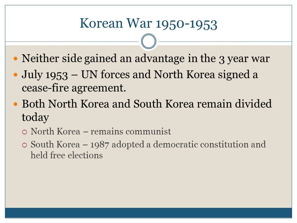 Korean War 1950-1953Neither side gained an advantage in the 3 year war. July 1953 – UN forces and North Korea signed a cease-fire agreement.
