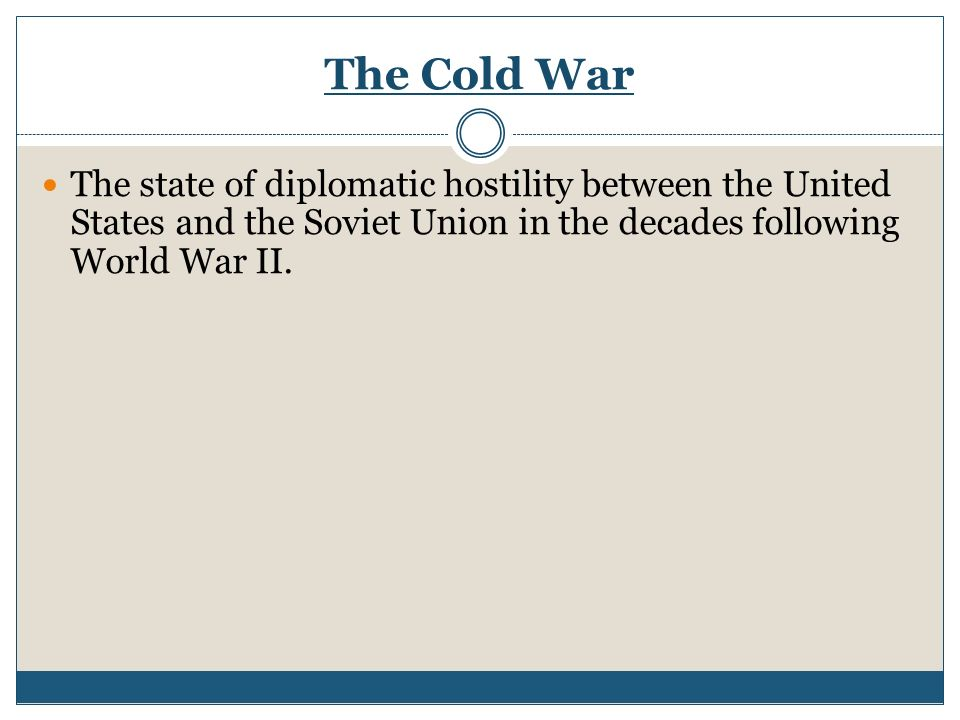 The Cold War The state of diplomatic hostility between the United States and the Soviet Union in the decades following World War II.