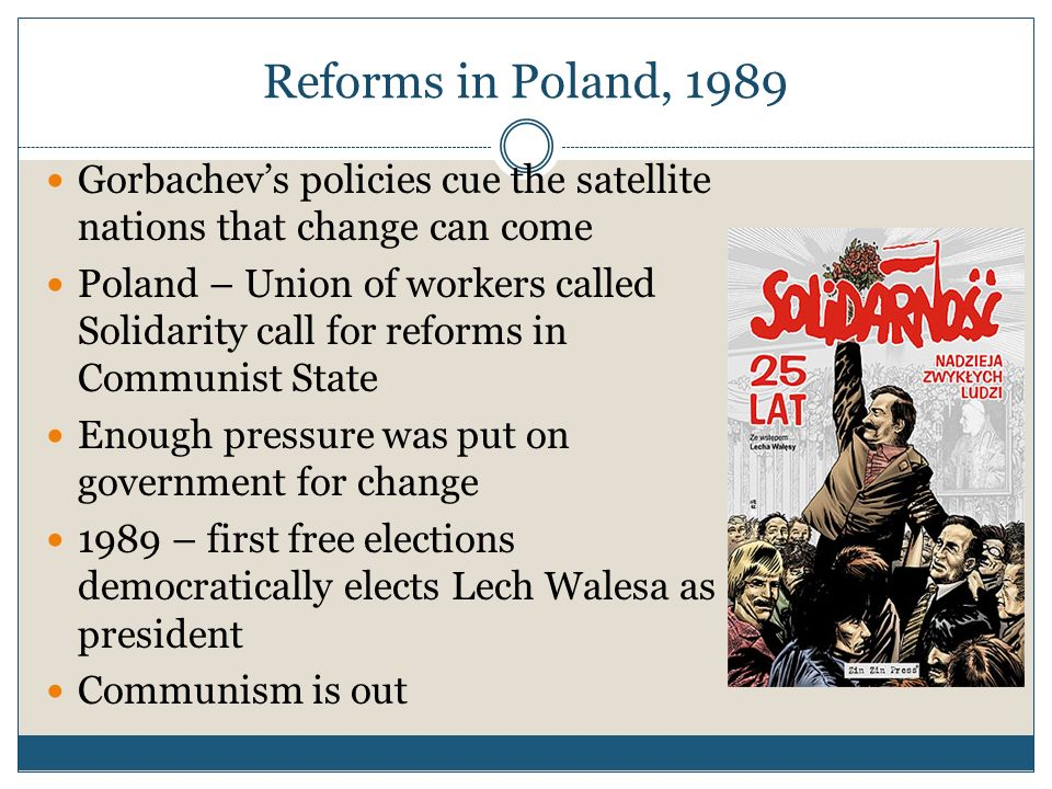 Reforms in Poland, 1989Gorbachev's policies cue the satellite nations that change can come.