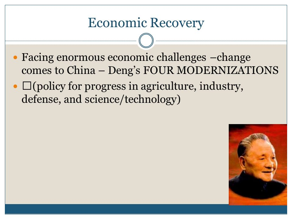 Economic RecoveryFacing enormous economic challenges –change comes to China – Deng's FOUR MODERNIZATIONS.