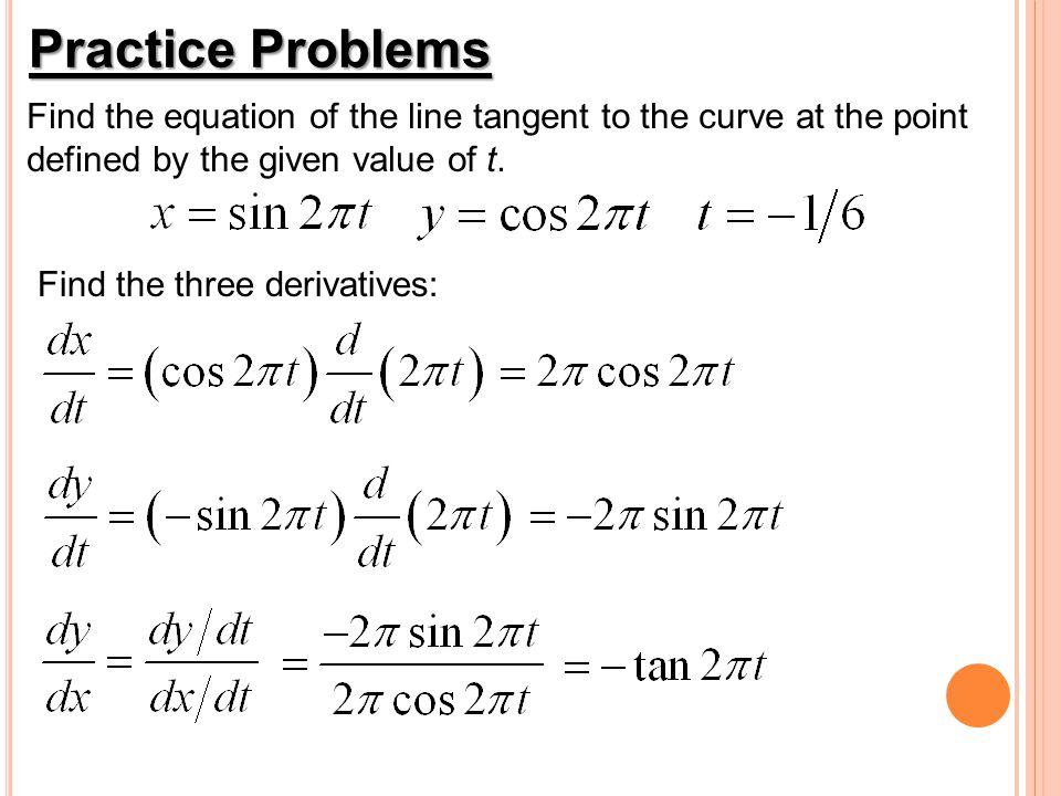 Practice Problems Find the equation of the line tangent to the curve at the point. defined by the given value of t.