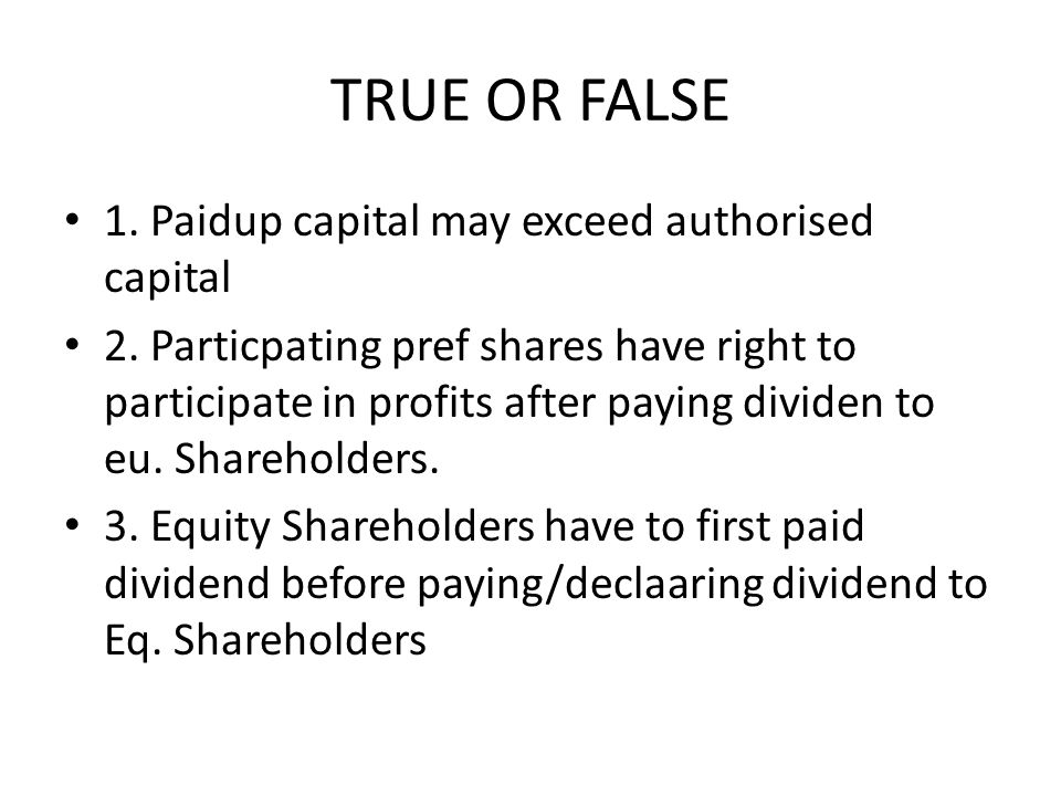 TRUE OR FALSE 1. Paidup capital may exceed authorised capital