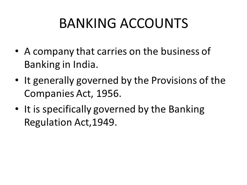 BANKING ACCOUNTS A company that carries on the business of Banking in India. It generally governed by the Provisions of the Companies Act, 1956.