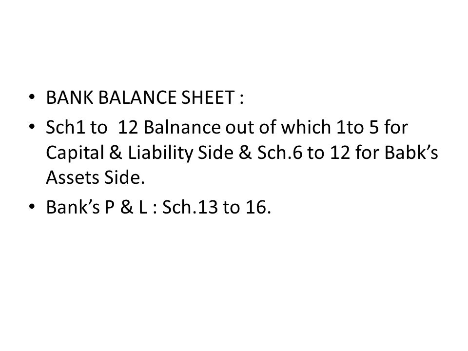 BANK BALANCE SHEET : Sch1 to 12 Balnance out of which 1to 5 for Capital & Liability Side & Sch.6 to 12 for Babk's Assets Side.