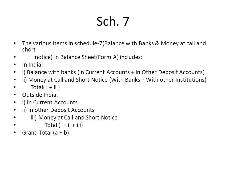 Sch. 7 The various items in schedule-7(Balance with Banks & Money at call and short. notice) in Balance Sheet(Form A) includes: