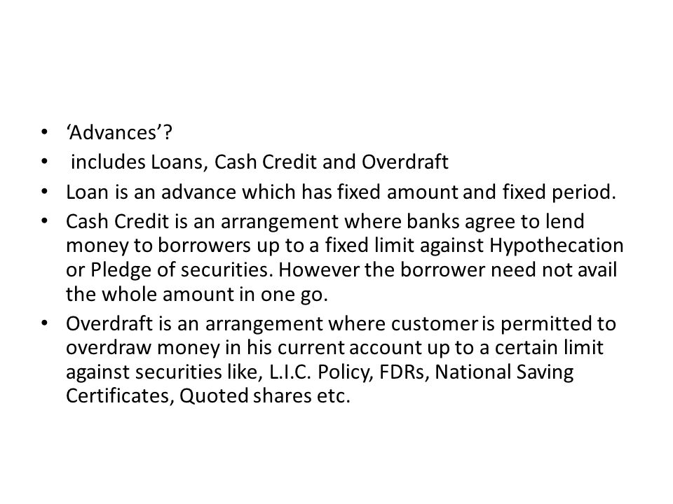 'Advances' includes Loans, Cash Credit and Overdraft. Loan is an advance which has fixed amount and fixed period.