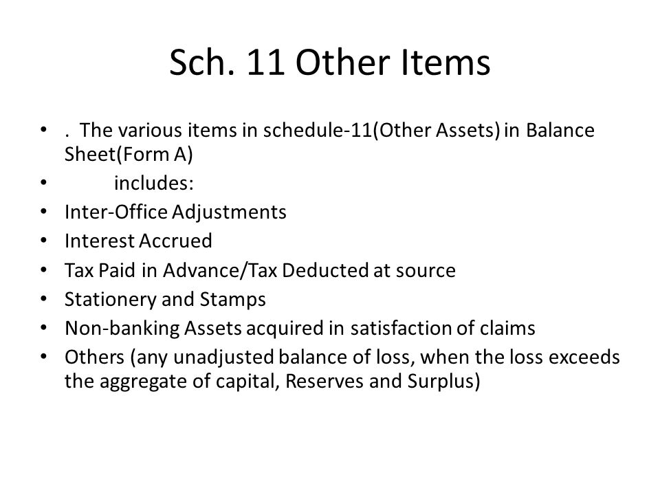 Sch. 11 Other Items . The various items in schedule-11(Other Assets) in Balance Sheet(Form A) includes: