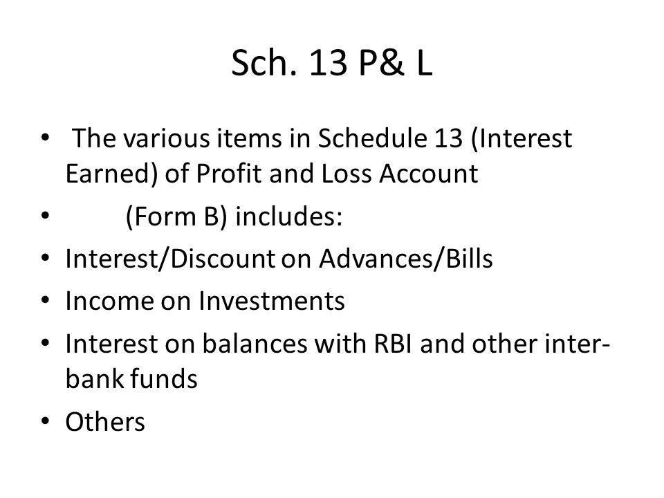 Sch. 13 P& L The various items in Schedule 13 (Interest Earned) of Profit and Loss Account. (Form B) includes: