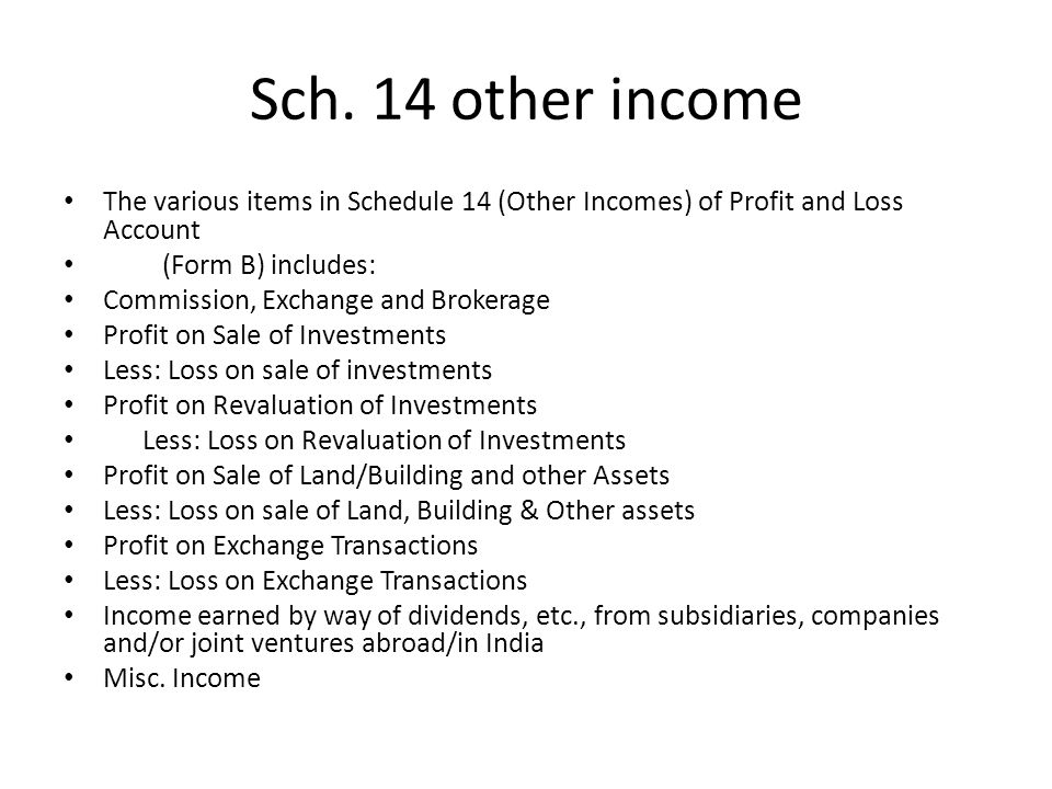 Sch. 14 other income The various items in Schedule 14 (Other Incomes) of Profit and Loss Account. (Form B) includes: