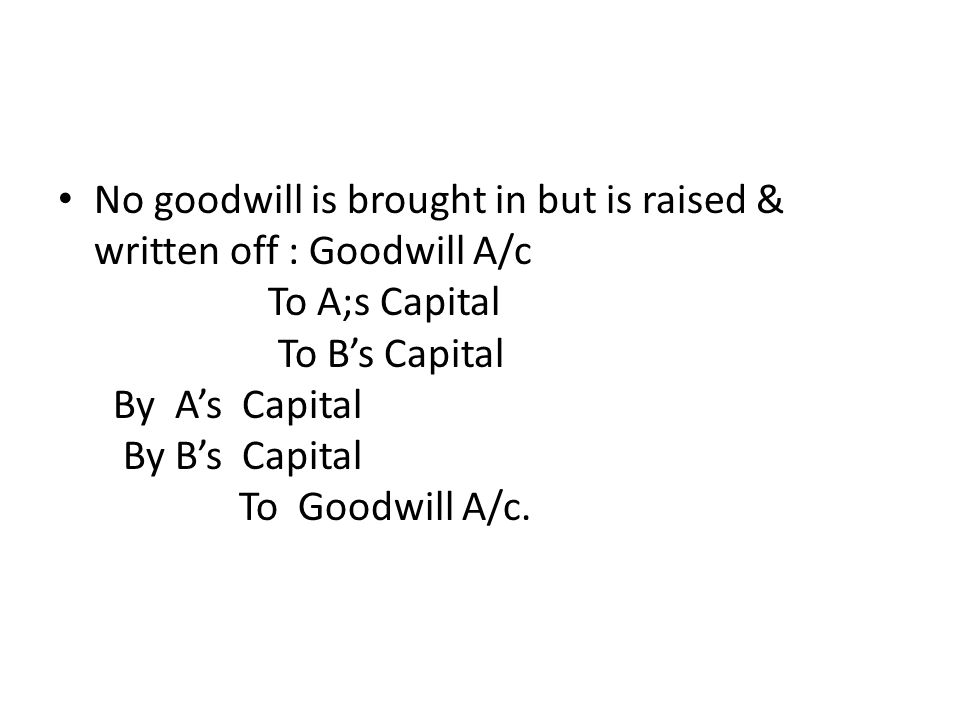 No goodwill is brought in but is raised & written off : Goodwill A/c To A;s Capital To B's Capital By A's Capital By B's Capital To Goodwill A/c.