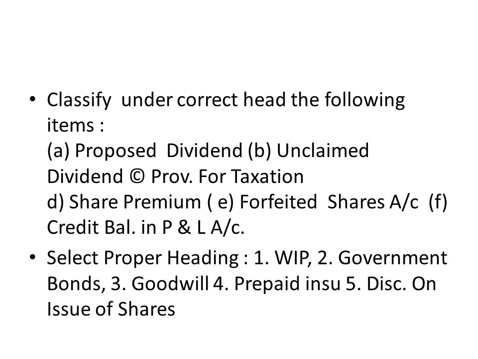 Classify under correct head the following items : (a) Proposed Dividend (b) Unclaimed Dividend © Prov. For Taxation d) Share Premium ( e) Forfeited Shares A/c (f) Credit Bal. in P & L A/c.