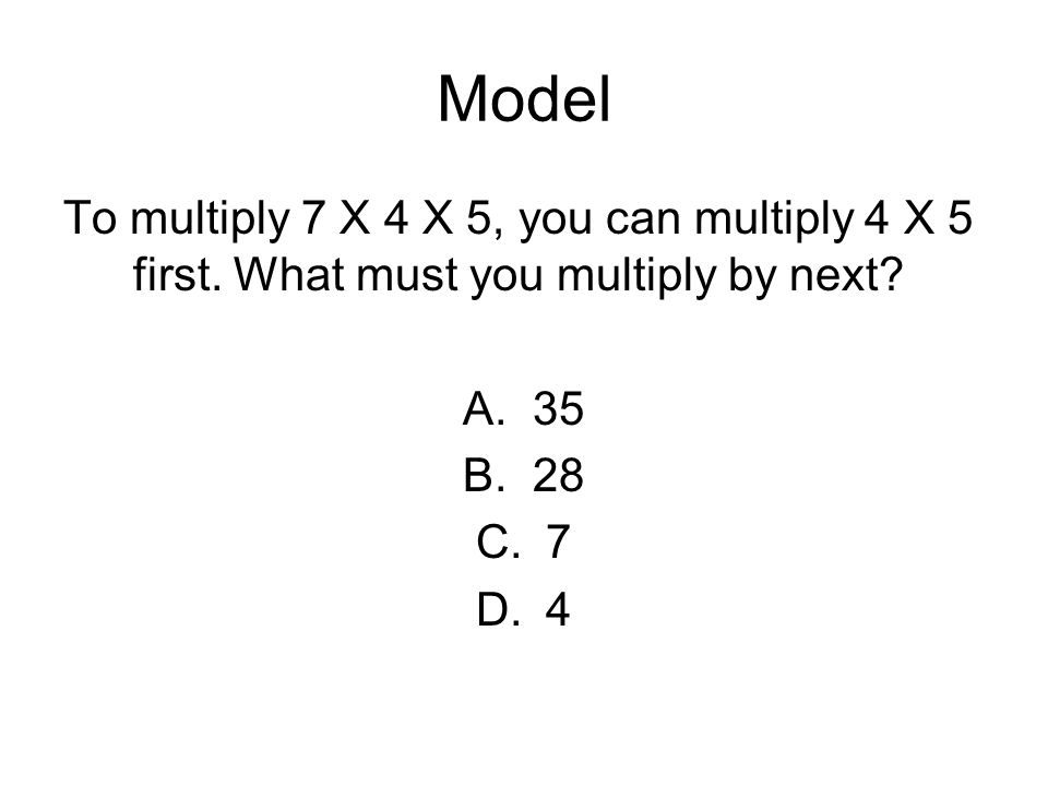 Model To multiply 7 X 4 X 5, you can multiply 4 X 5 first. What must you multiply by next 35. 28.