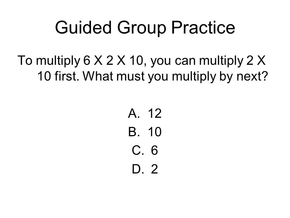 Guided Group Practice To multiply 6 X 2 X 10, you can multiply 2 X 10 first. What must you multiply by next