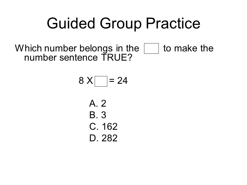 Guided Group Practice Which number belongs in the to make the number sentence TRUE 8 X = 24.