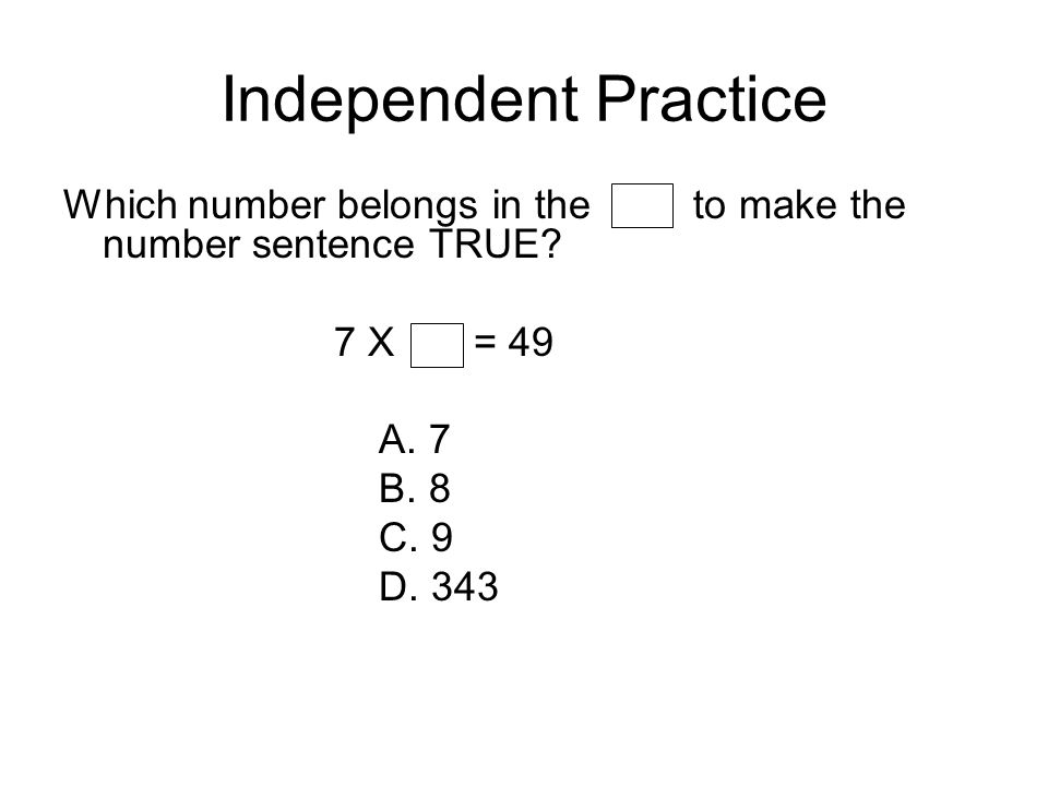 Independent Practice Which number belongs in the to make the number sentence TRUE 7 X = 49.