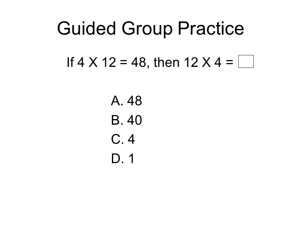 Guided Group Practice If 4 X 12 = 48, then 12 X 4 = A. 48 B. 40 C. 4