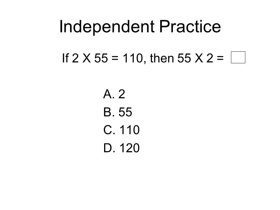 Independent Practice If 2 X 55 = 110, then 55 X 2 = A. 2 B. 55 C. 110