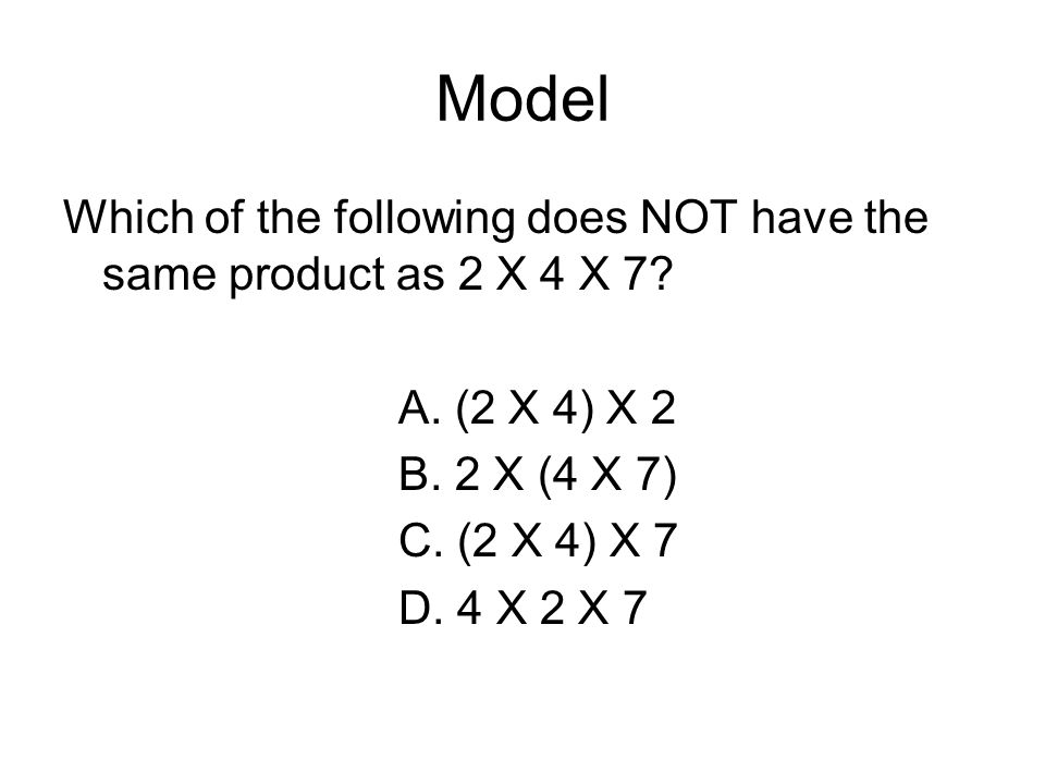 Model Which of the following does NOT have the same product as 2 X 4 X 7 A. (2 X 4) X 2. B. 2 X (4 X 7)