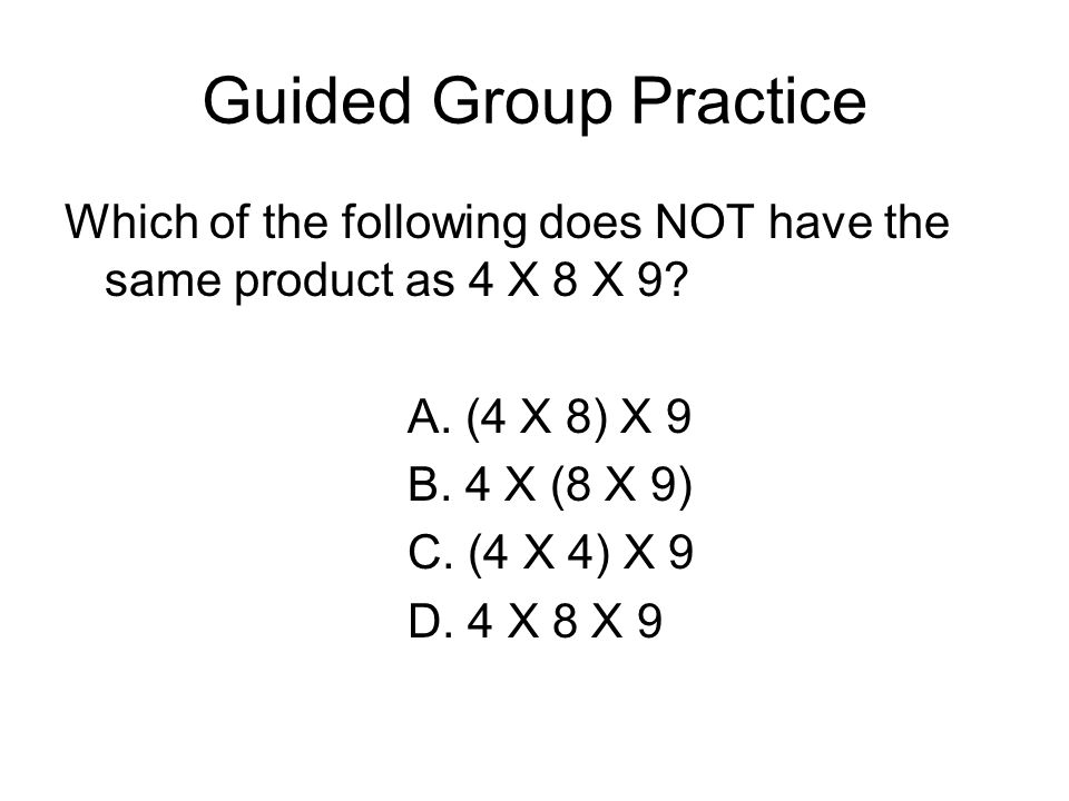 Guided Group Practice Which of the following does NOT have the same product as 4 X 8 X 9 A. (4 X 8) X 9.