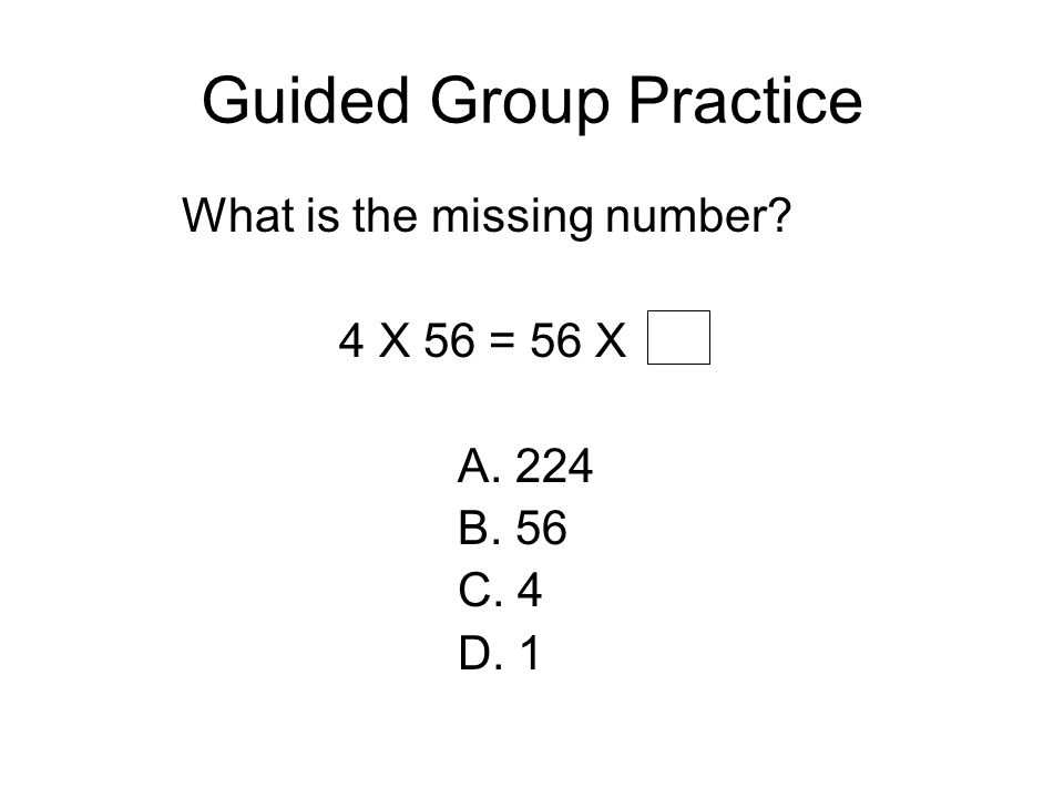 Guided Group Practice What is the missing number 4 X 56 = 56 X A. 224
