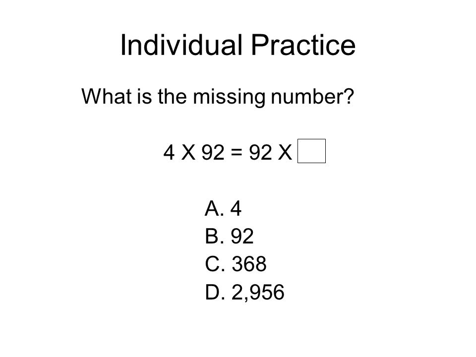 Individual Practice What is the missing number 4 X 92 = 92 X A. 4