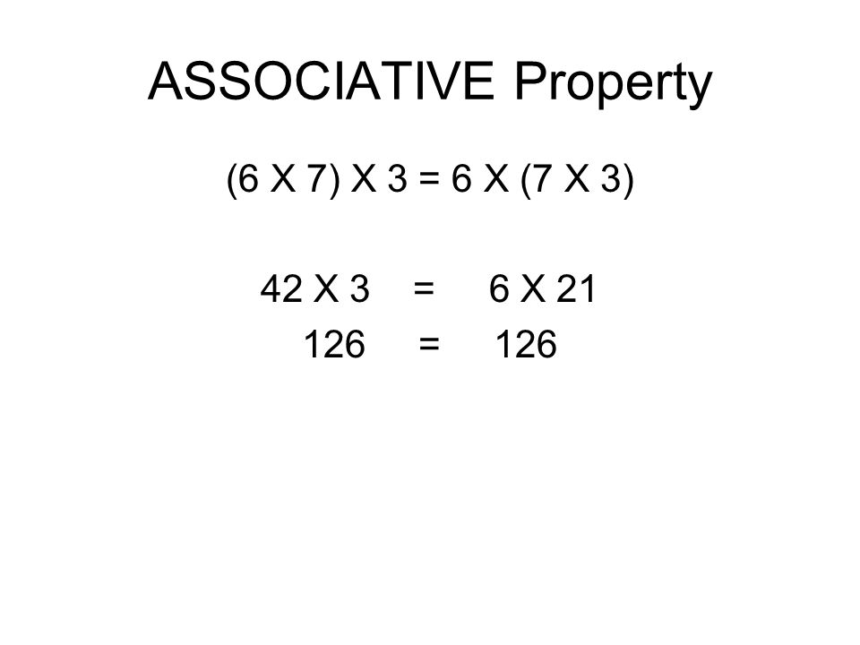 ASSOCIATIVE Property (6 X 7) X 3 = 6 X (7 X 3) 42 X 3 = 6 X 21