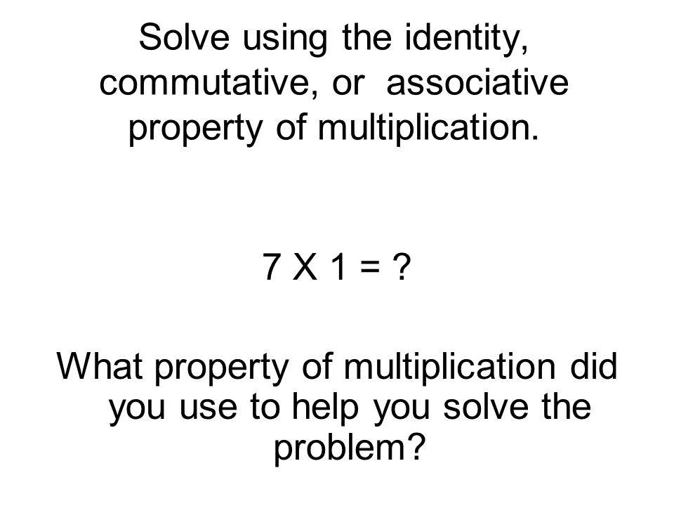 Solve using the identity, commutative, or associative property of multiplication.