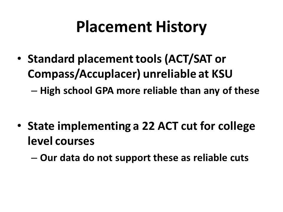 Placement History Standard placement tools (ACT/SAT or Compass/Accuplacer) unreliable at KSU. High school GPA more reliable than any of these.