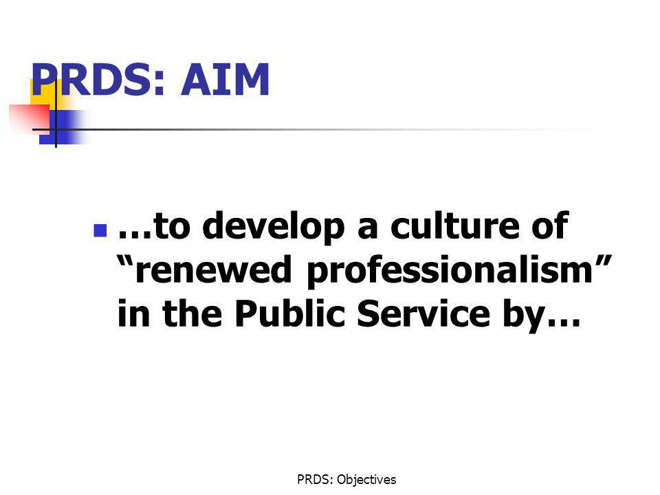 PRDS: AIM …to develop a culture of renewed professionalism in the Public Service by… PRDS: Objectives.