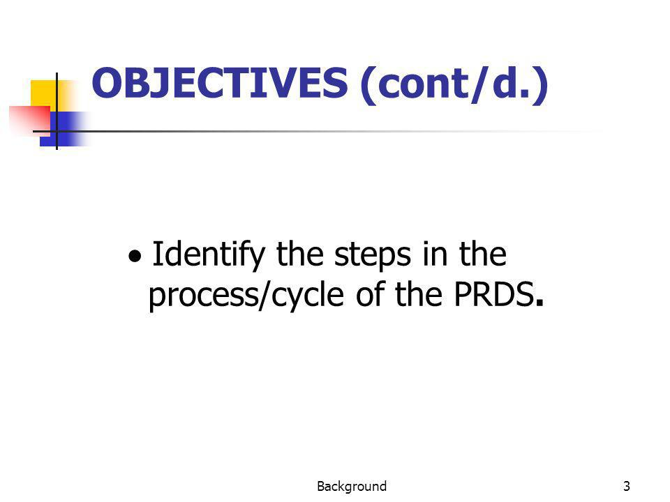 OBJECTIVES (cont/d.) · Identify the steps in the process/cycle of the PRDS. Background