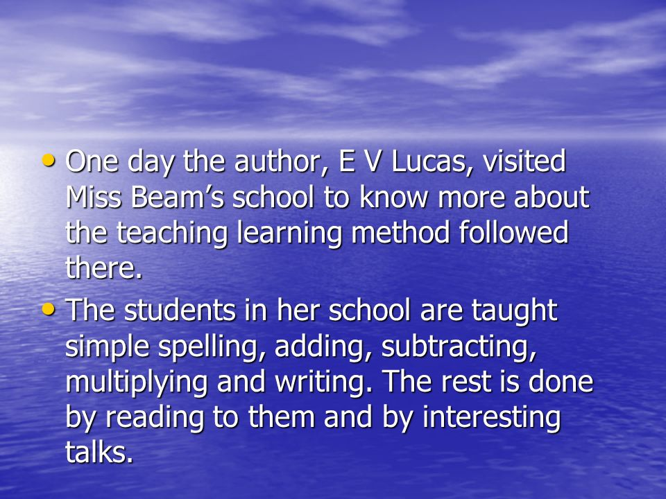 One day the author, E V Lucas, visited Miss Beam's school to know more about the teaching learning method followed there.