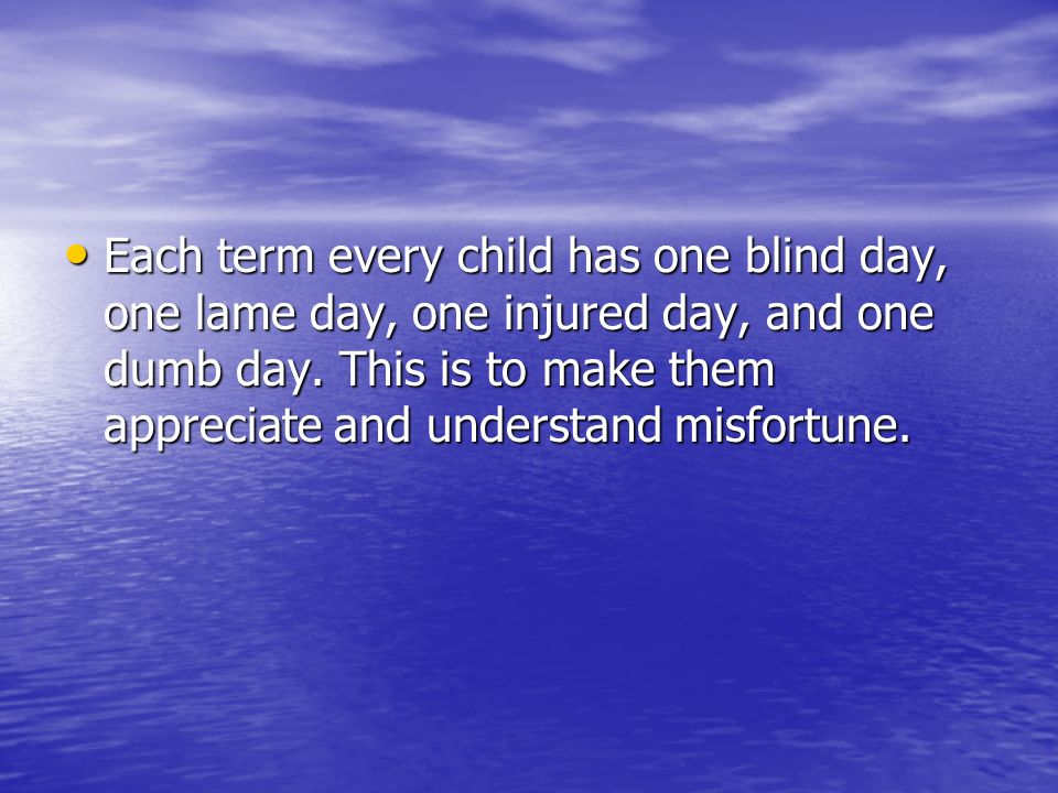 Each term every child has one blind day, one lame day, one injured day, and one dumb day.