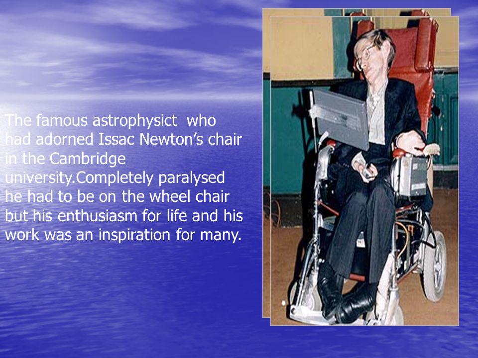 The famous astrophysict who had adorned Issac Newton's chair in the Cambridge university.Completely paralysed he had to be on the wheel chair but his enthusiasm for life and his work was an inspiration for many.