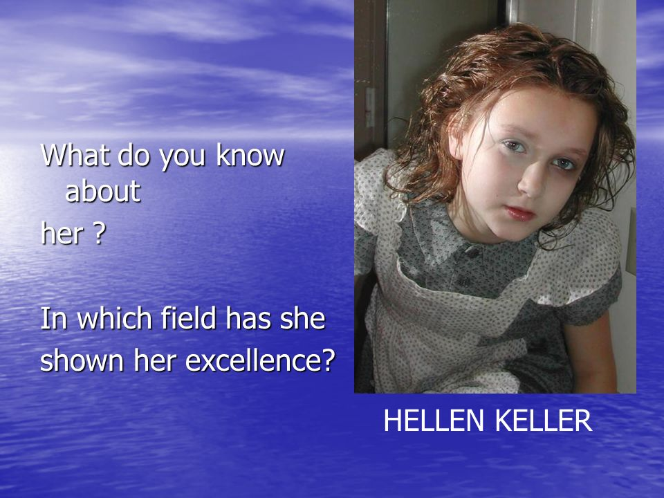 What do you know about her In which field has she shown her excellence HELLEN KELLER