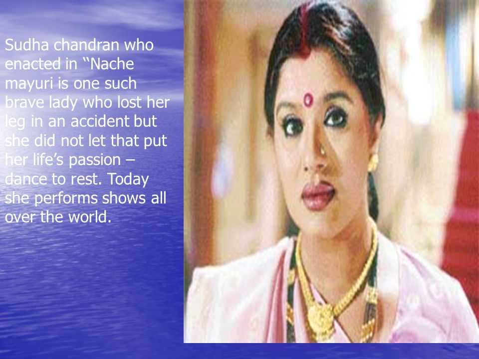 Sudha chandran who enacted in ''Nache mayuri is one such brave lady who lost her leg in an accident but she did not let that put her life's passion – dance to rest.