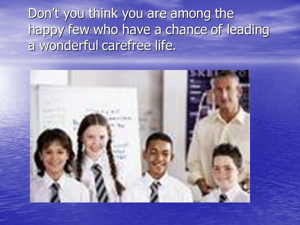 Don't you think you are among the happy few who have a chance of leading a wonderful carefree life.