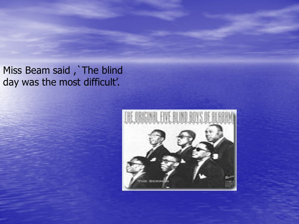 Miss Beam said ,`The blind day was the most difficult'.