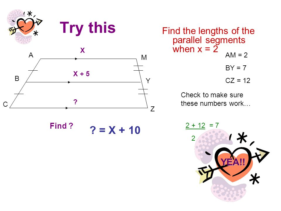 Try this Find the lengths of the parallel segments when x = 2. A. B. C. Z. Y. M. X. X + 5.