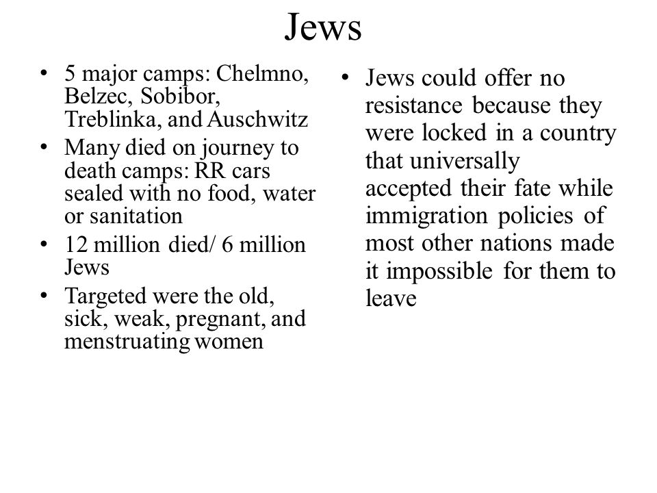 Jews 5 major camps: Chelmno, Belzec, Sobibor, Treblinka, and Auschwitz.