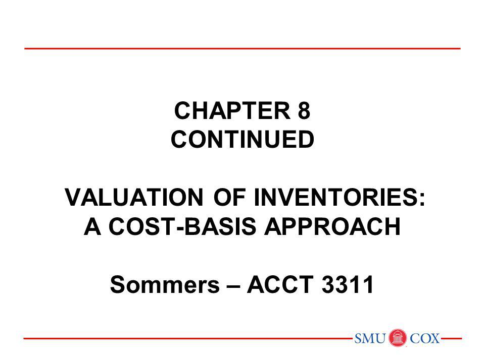 Acct 3311 - Class 13 Chapter 8 CONTINUED VALUATION OF INVENTORIES: A COST-BASIS APPROACH Sommers – ACCT 3311.