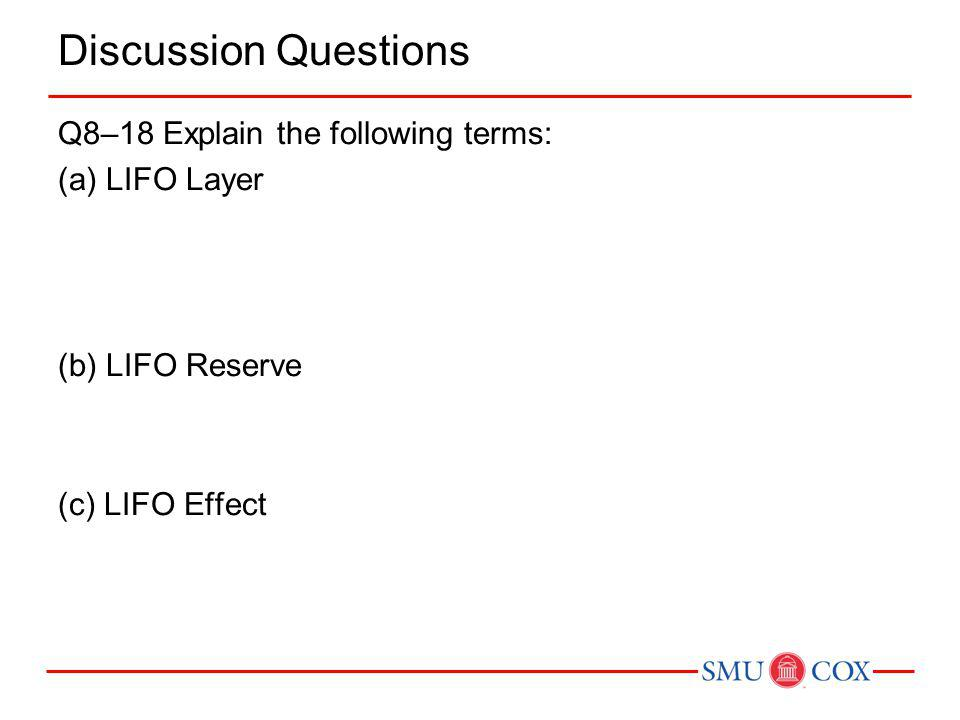 Discussion Questions Q8–18 Explain the following terms: (a) LIFO Layer (b) LIFO Reserve (c) LIFO Effect