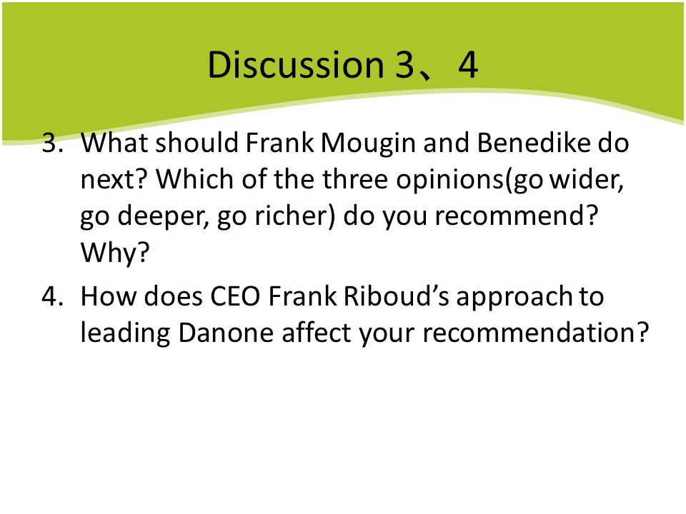Discussion 3、4 What should Frank Mougin and Benedike do next Which of the three opinions(go wider, go deeper, go richer) do you recommend Why