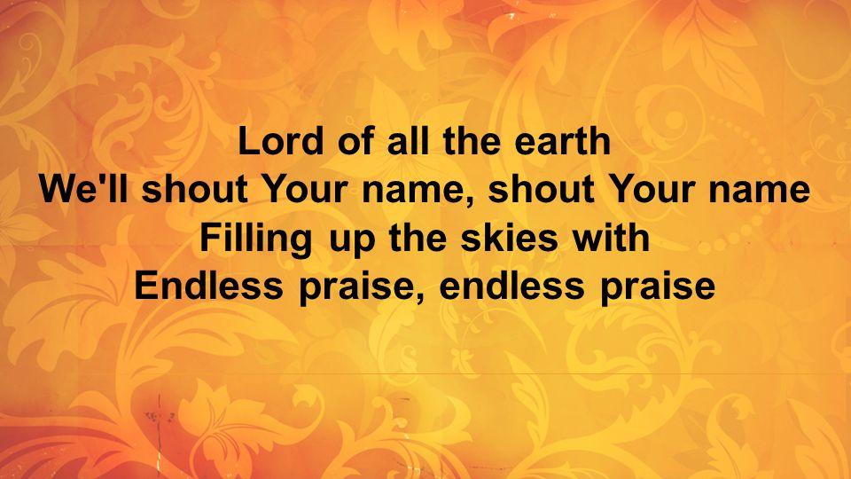 Endless praise, endless praise