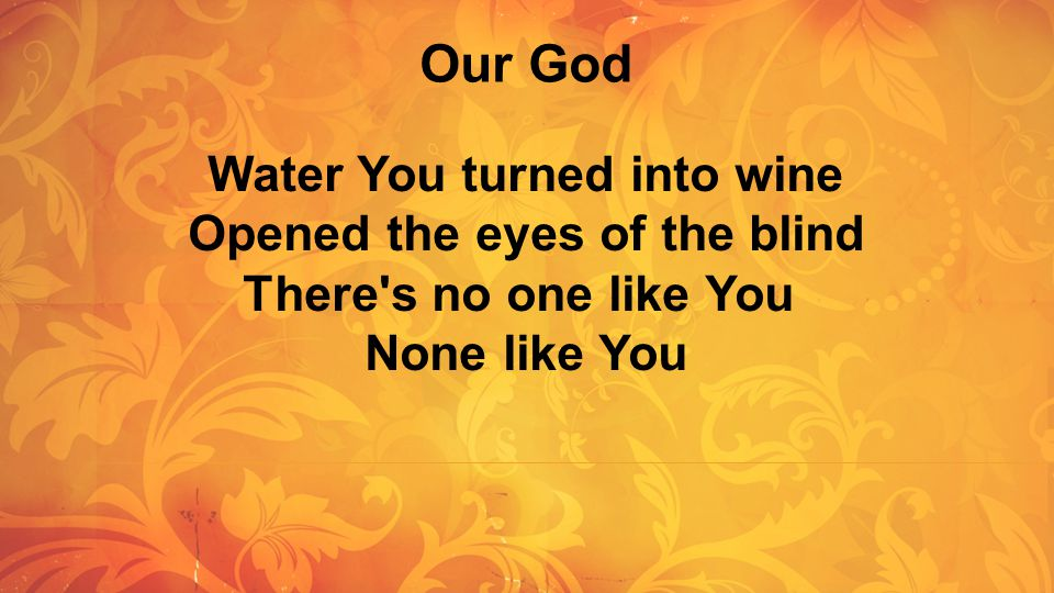 Our God Water You turned into wine Opened the eyes of the blind There s no one like You.