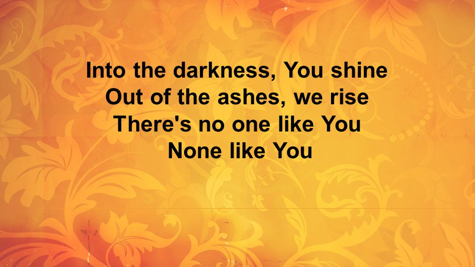 Into the darkness, You shine Out of the ashes, we rise There s no one like You