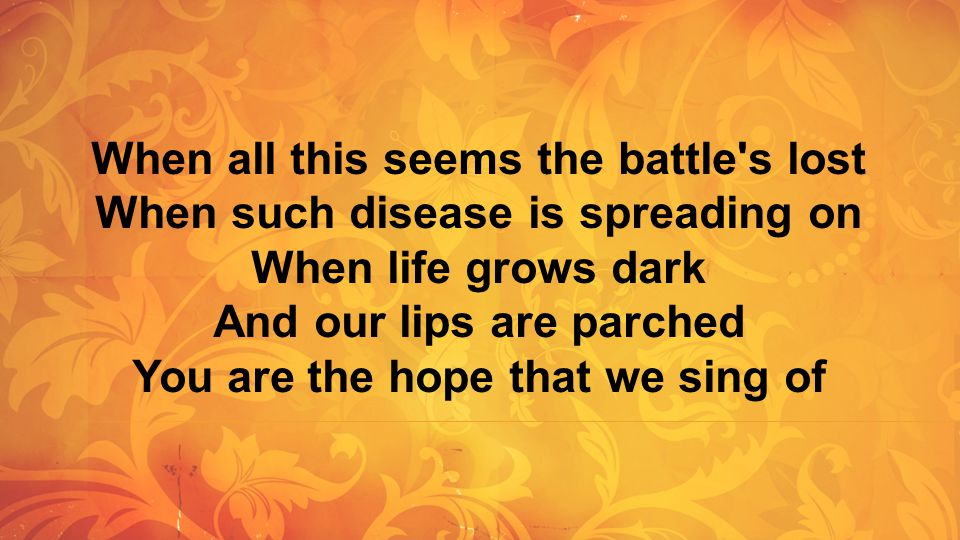 When all this seems the battle s lost When such disease is spreading on When life grows dark And our lips are parched You are the hope that we sing of