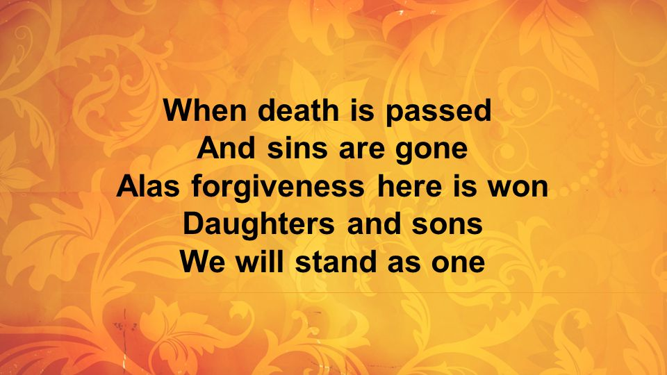 When death is passed And sins are gone Alas forgiveness here is won Daughters and sons We will stand as one.