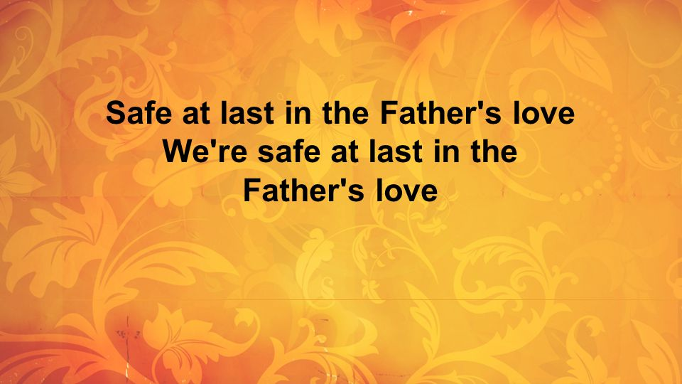 Safe at last in the Father s love We re safe at last in the Father s love
