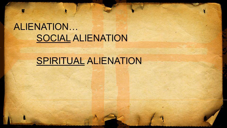 ALIENATION… SOCIAL ALIENATION SPIRITUAL ALIENATION