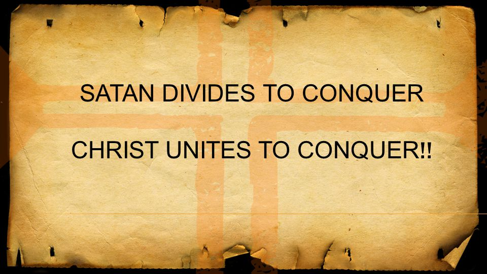 SATAN DIVIDES TO CONQUER CHRIST UNITES TO CONQUER!!